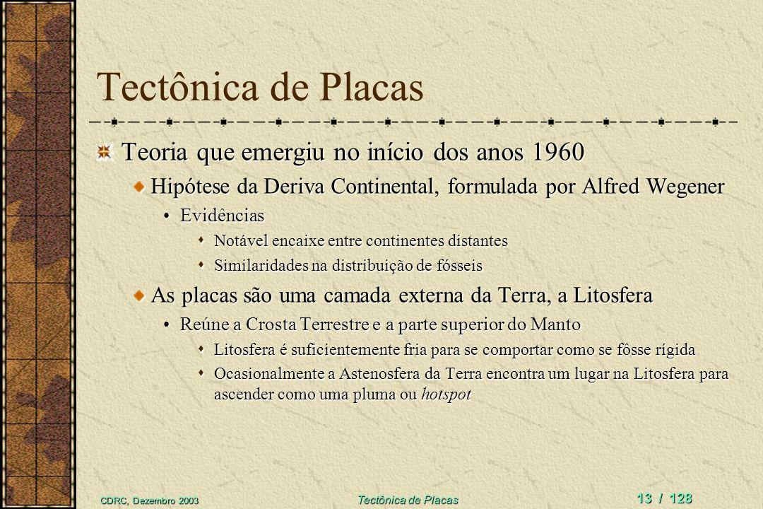 CDRC, Dezembro 2003 Tectônica de Placas 13 / 128 Tectônica de Placas Teoria que emergiu no início dos anos 1960 Hipótese da Deriva Continental, formul