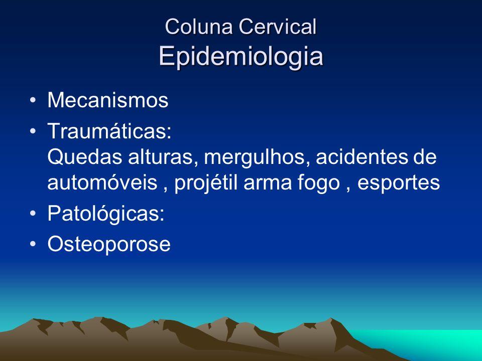 Coluna Cervical Epidemiologia Mecanismos Traumáticas: Quedas alturas, mergulhos, acidentes de automóveis, projétil arma fogo, esportes Patológicas: Os
