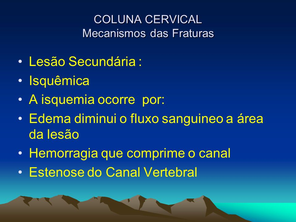 COLUNA CERVICAL Mecanismos das Fraturas Lesão Secundária : Isquêmica A isquemia ocorre por: Edema diminui o fluxo sanguineo a área da lesão Hemorragia