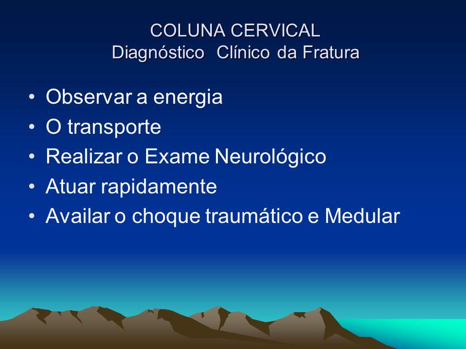 COLUNA CERVICAL Diagnóstico Clínico da Fratura COLUNA CERVICAL Diagnóstico Clínico da Fratura Observar a energia O transporte Realizar o Exame Neuroló
