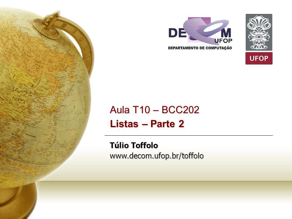 Aula T10 – BCC202 Listas – Parte 2 Túlio Toffolo www.decom.ufop.br/toffolo