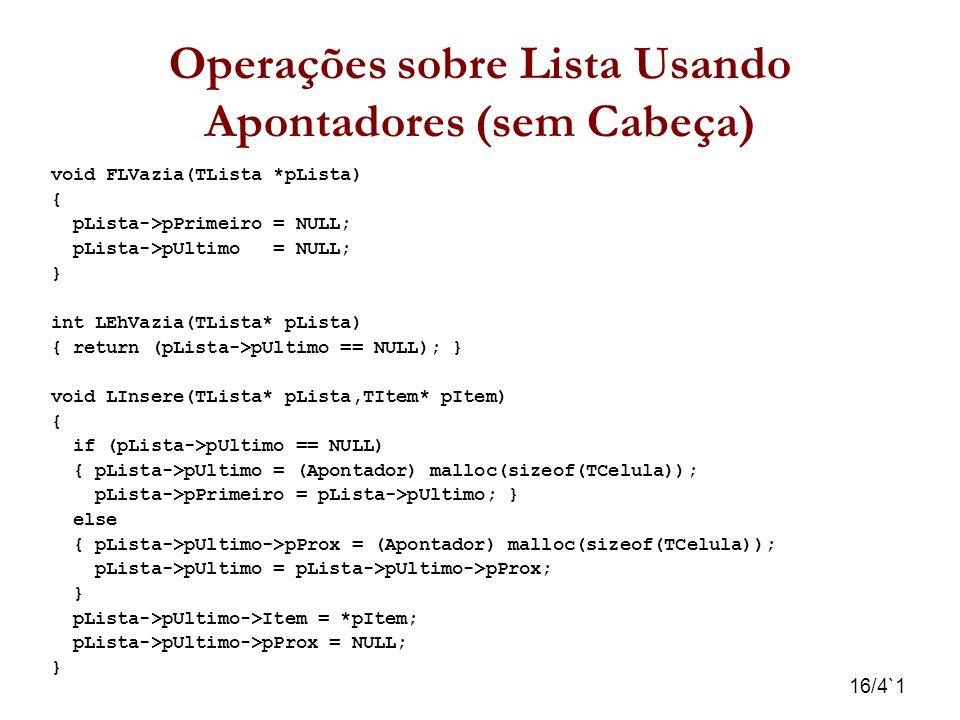 16/4`1 Operações sobre Lista Usando Apontadores (sem Cabeça) void FLVazia(TLista *pLista) { pLista->pPrimeiro = NULL; pLista->pUltimo = NULL; } int LE