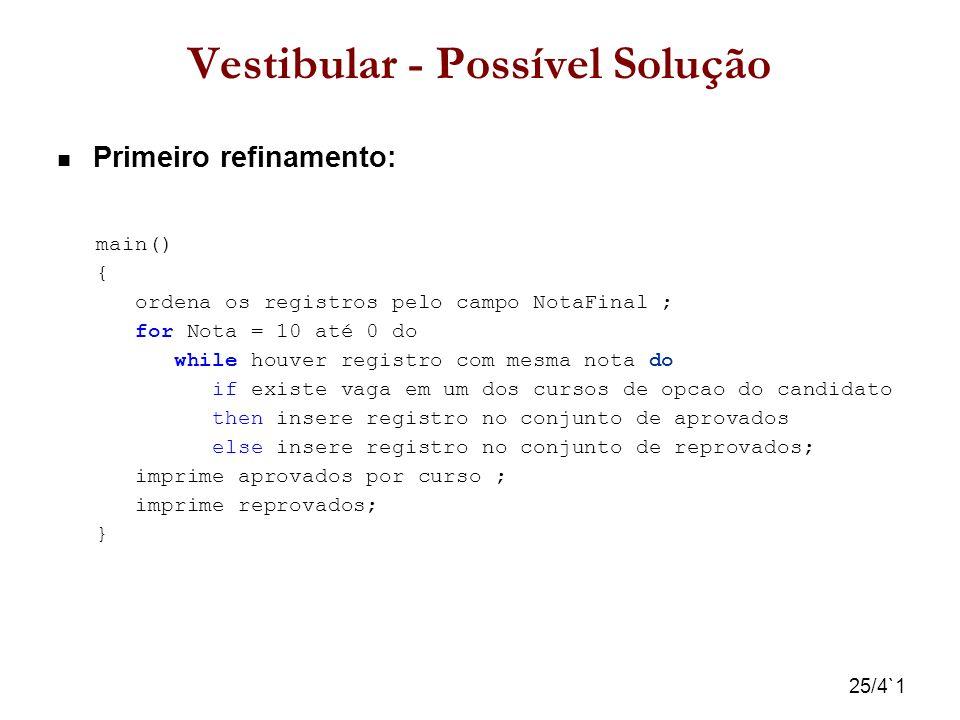 25/4`1 Vestibular - Possível Solução Primeiro refinamento: main() { ordena os registros pelo campo NotaFinal ; for Nota = 10 até 0 do while houver reg