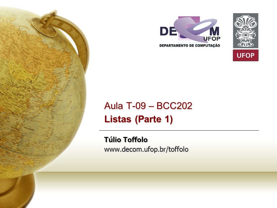 Aula T-09 – BCC202 Listas (Parte 1) Túlio Toffolo www.decom.ufop.br/toffolo