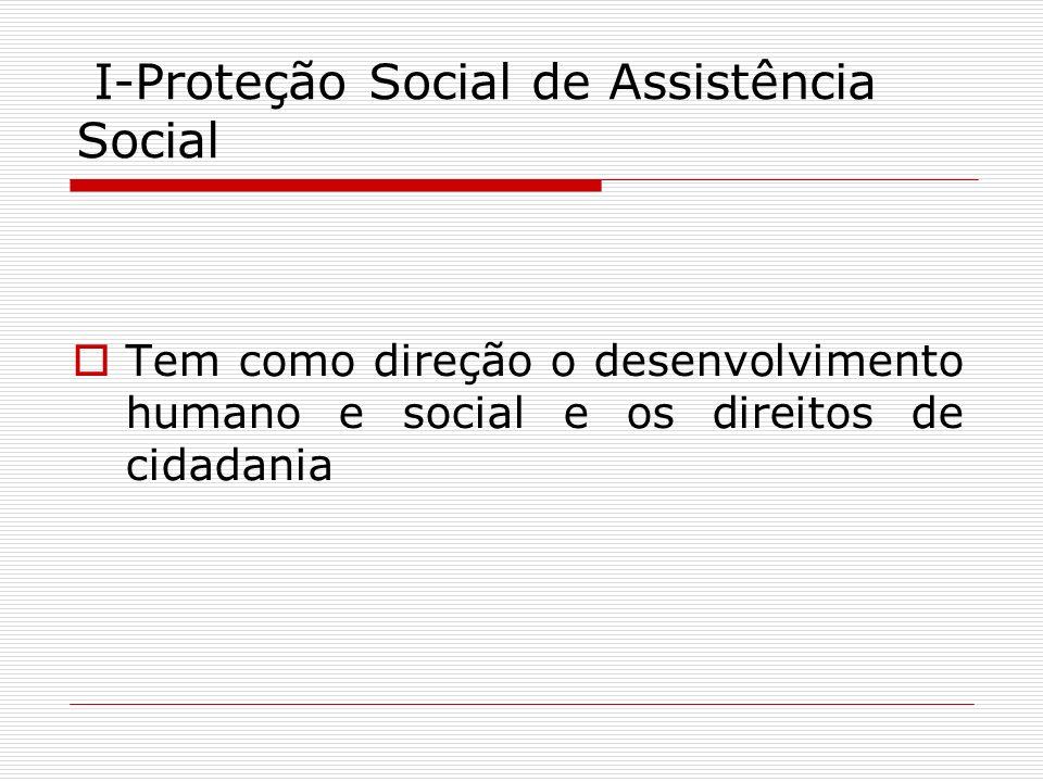 I-Proteção Social de Assistência Social Tem como direção o desenvolvimento humano e social e os direitos de cidadania