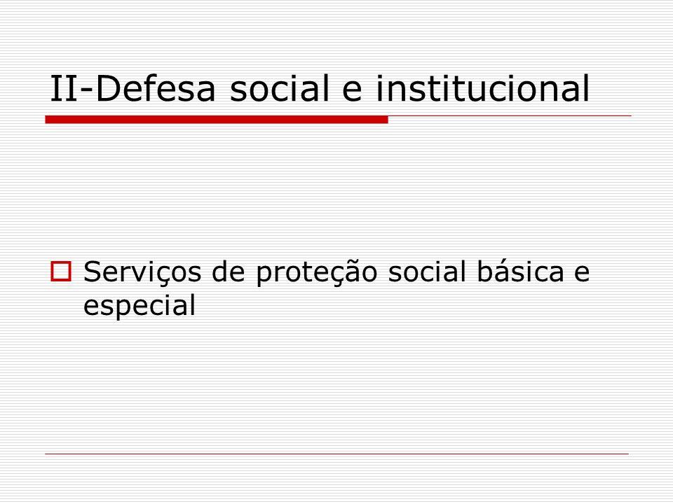 II-Defesa social e institucional Serviços de proteção social básica e especial