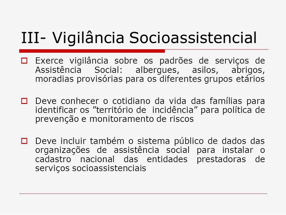 III- Vigilância Socioassistencial Exerce vigilância sobre os padrões de serviços de Assistência Social: albergues, asilos, abrigos, moradias provisóri