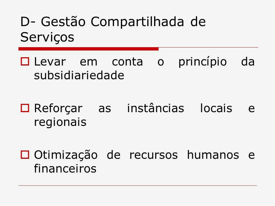 D- Gestão Compartilhada de Serviços Levar em conta o princípio da subsidiariedade Reforçar as instâncias locais e regionais Otimização de recursos hum