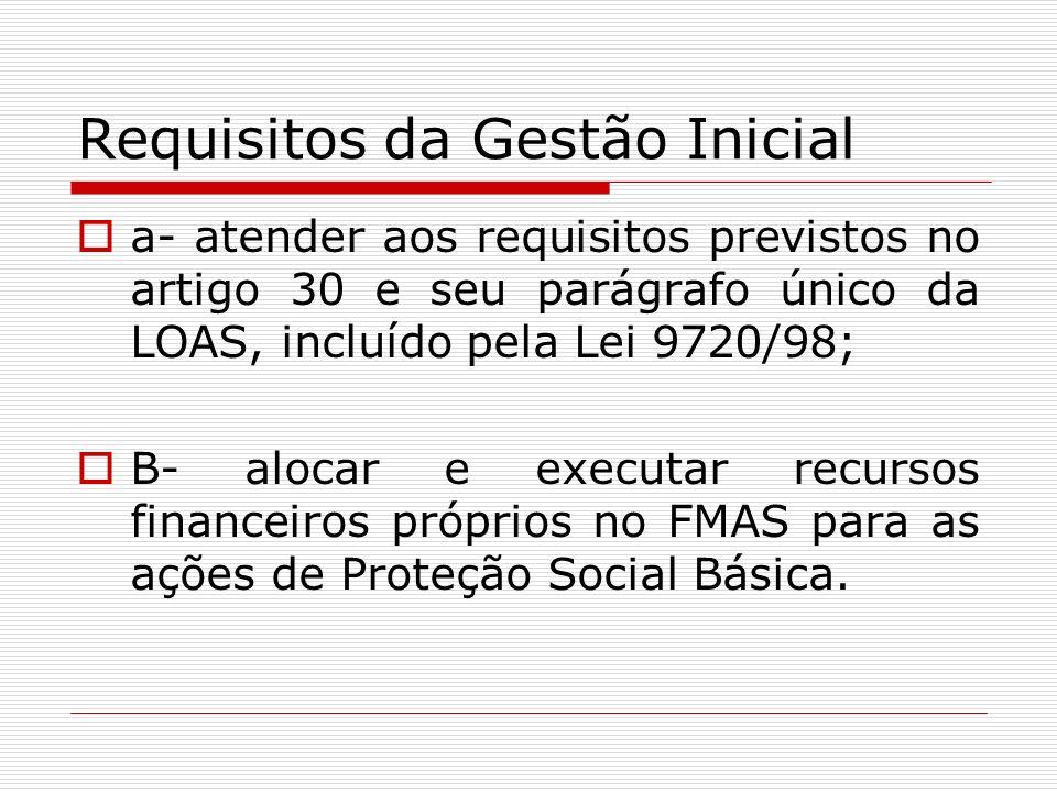 Requisitos da Gestão Inicial a- atender aos requisitos previstos no artigo 30 e seu parágrafo único da LOAS, incluído pela Lei 9720/98; B- alocar e ex