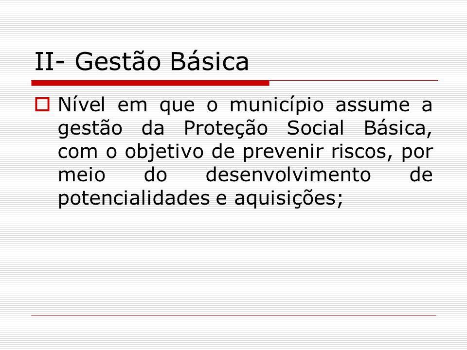 II- Gestão Básica Nível em que o município assume a gestão da Proteção Social Básica, com o objetivo de prevenir riscos, por meio do desenvolvimento d