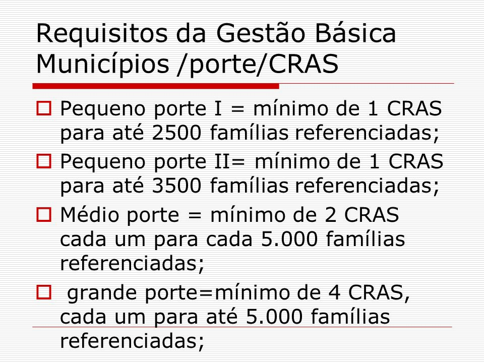 Requisitos da Gestão Básica Municípios /porte/CRAS Pequeno porte I = mínimo de 1 CRAS para até 2500 famílias referenciadas; Pequeno porte II= mínimo d
