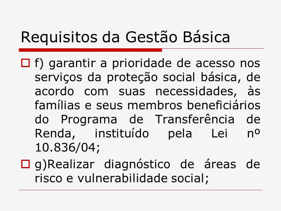 Requisitos da Gestão Básica f) garantir a prioridade de acesso nos serviços da proteção social básica, de acordo com suas necessidades, às famílias e
