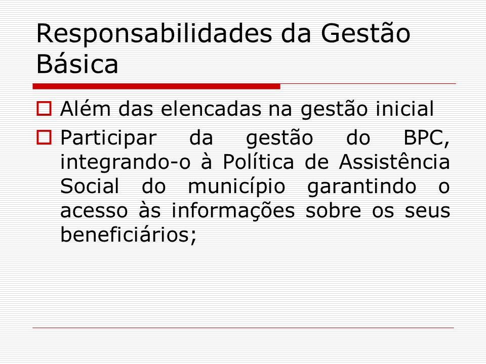 Responsabilidades da Gestão Básica Além das elencadas na gestão inicial Participar da gestão do BPC, integrando-o à Política de Assistência Social do