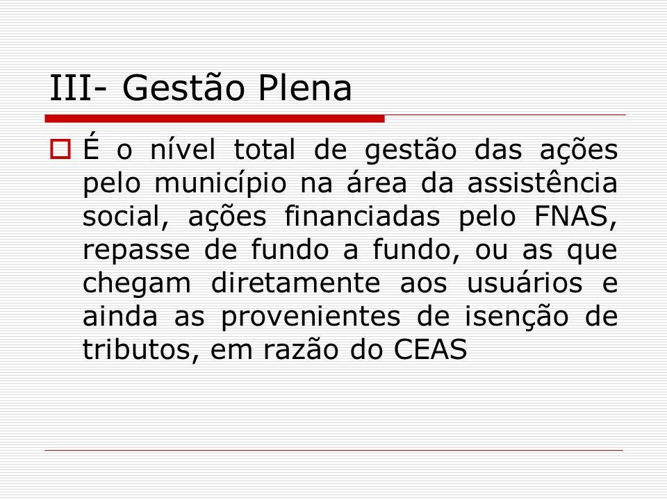 III- Gestão Plena É o nível total de gestão das ações pelo município na área da assistência social, ações financiadas pelo FNAS, repasse de fundo a fu