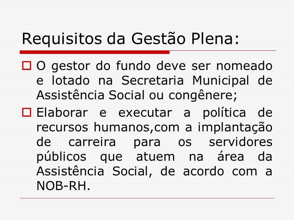 Requisitos da Gestão Plena: O gestor do fundo deve ser nomeado e lotado na Secretaria Municipal de Assistência Social ou congênere; Elaborar e executa