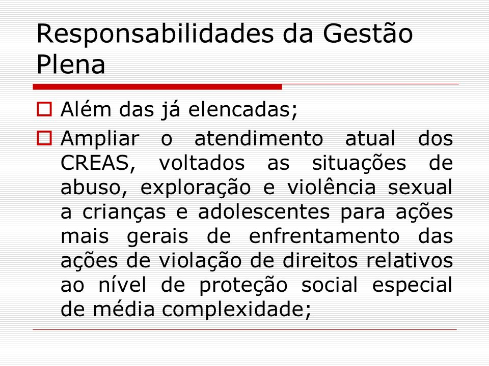 Responsabilidades da Gestão Plena Além das já elencadas; Ampliar o atendimento atual dos CREAS, voltados as situações de abuso, exploração e violência