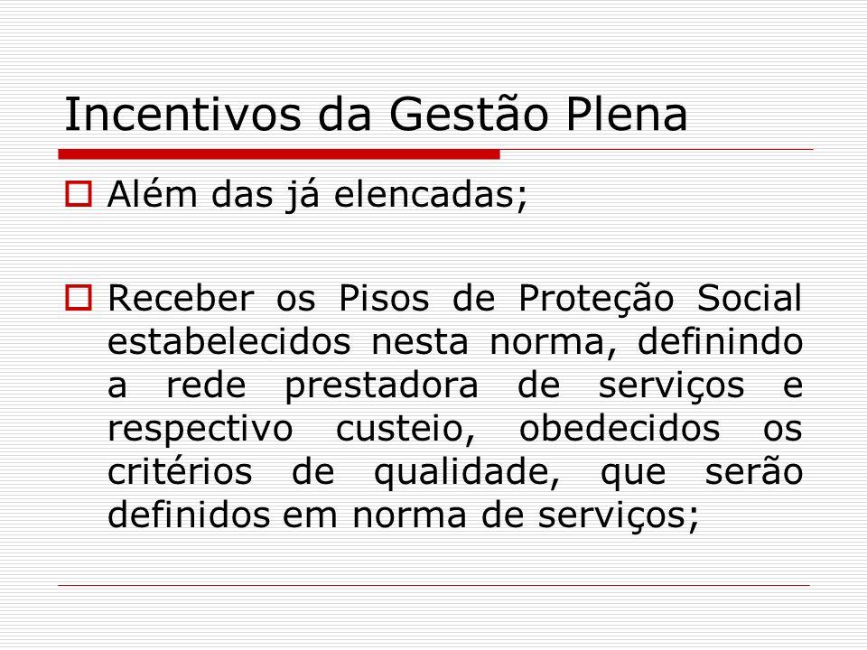 Incentivos da Gestão Plena Além das já elencadas; Receber os Pisos de Proteção Social estabelecidos nesta norma, definindo a rede prestadora de serviç