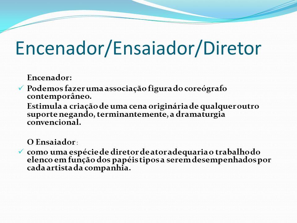 Encenador/Ensaiador/Diretor Encenador: Podemos fazer uma associação figura do coreógrafo contemporâneo. Estimula a criação de uma cena originária de q