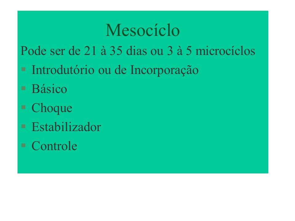 Mesocíclo Pode ser de 21 à 35 dias ou 3 à 5 microcíclos Introdutório ou de Incorporação Básico Choque Estabilizador Controle
