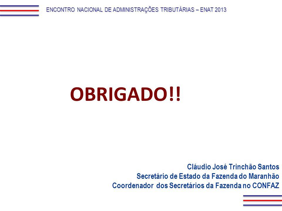 OBRIGADO!! ENCONTRO NACIONAL DE ADMINISTRAÇÕES TRIBUTÁRIAS – ENAT 2013 Cláudio José Trinchão Santos Secretário de Estado da Fazenda do Maranhão Coorde