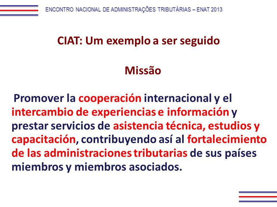 ENCONTRO NACIONAL DE ADMINISTRAÇÕES TRIBUTÁRIAS – ENAT 2013 CIAT: Um exemplo a ser seguido Missão Promover la cooperación internacional y el intercamb