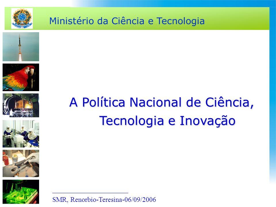 Ministério da Ciência e Tecnologia A Política Nacional de Ciência, Tecnologia e Inovação ______________________ SMR, Renorbio-Teresina-06/09/2006