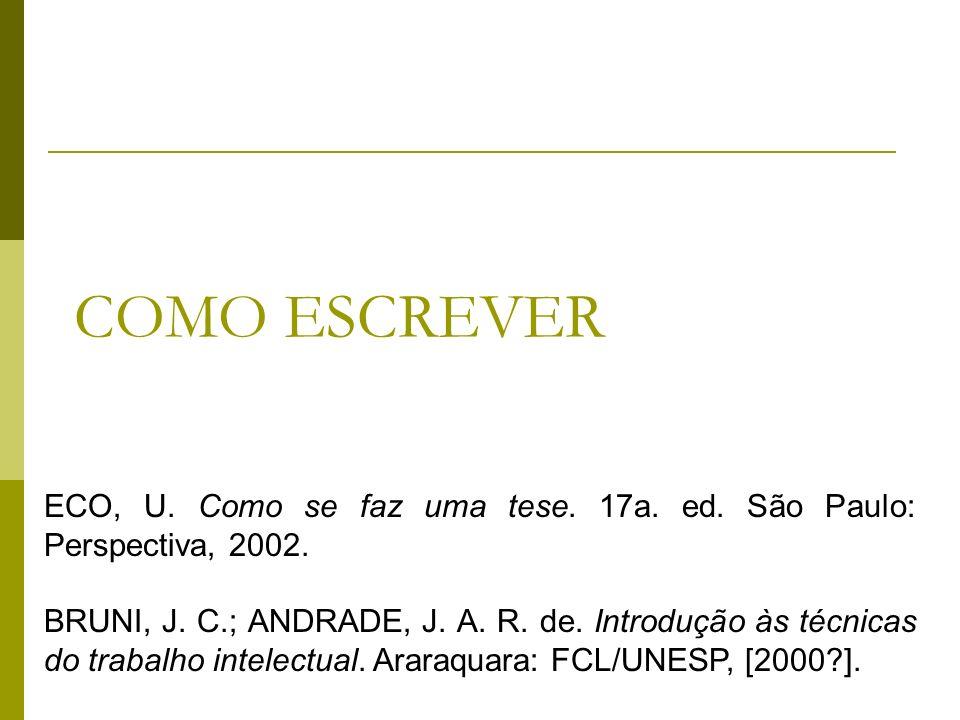COMO ESCREVER ECO, U. Como se faz uma tese. 17a. ed. São Paulo: Perspectiva, 2002. BRUNI, J. C.; ANDRADE, J. A. R. de. Introdução às técnicas do traba