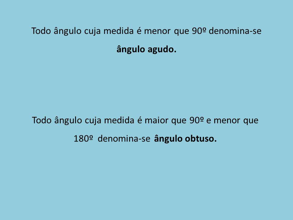 Todo ângulo cuja medida é menor que 90º denomina-se ângulo agudo. Todo ângulo cuja medida é maior que 90º e menor que 180º denomina-se ângulo obtuso.