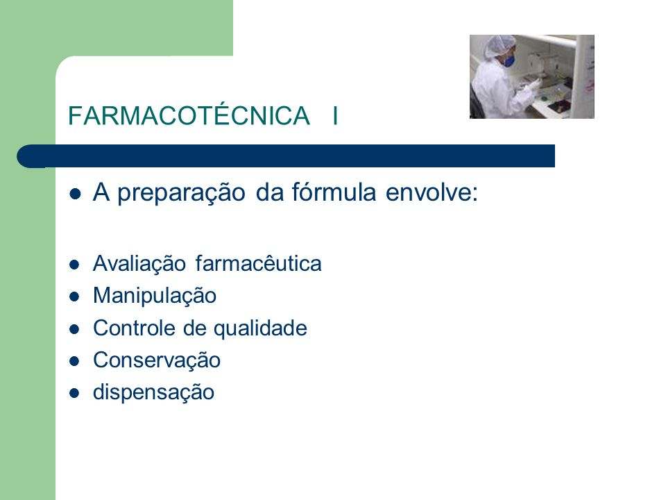 FARMACOTÉCNICA I A preparação da fórmula envolve: Avaliação farmacêutica Manipulação Controle de qualidade Conservação dispensação