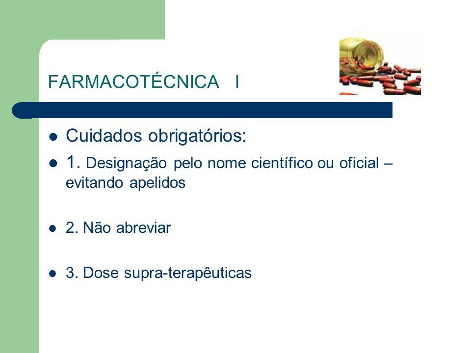 FARMACOTÉCNICA I Cuidados obrigatórios: 1. Designação pelo nome científico ou oficial – evitando apelidos 2. Não abreviar 3. Dose supra-terapêuticas