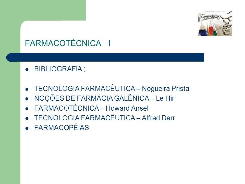 FARMACOTÉCNICA I BIBLIOGRAFIA ; TECNOLOGIA FARMACÊUTICA – Nogueira Prista NOÇÕES DE FARMÁCIA GALÊNICA – Le Hir FARMACOTÉCNICA – Howard Ansel TECNOLOGI