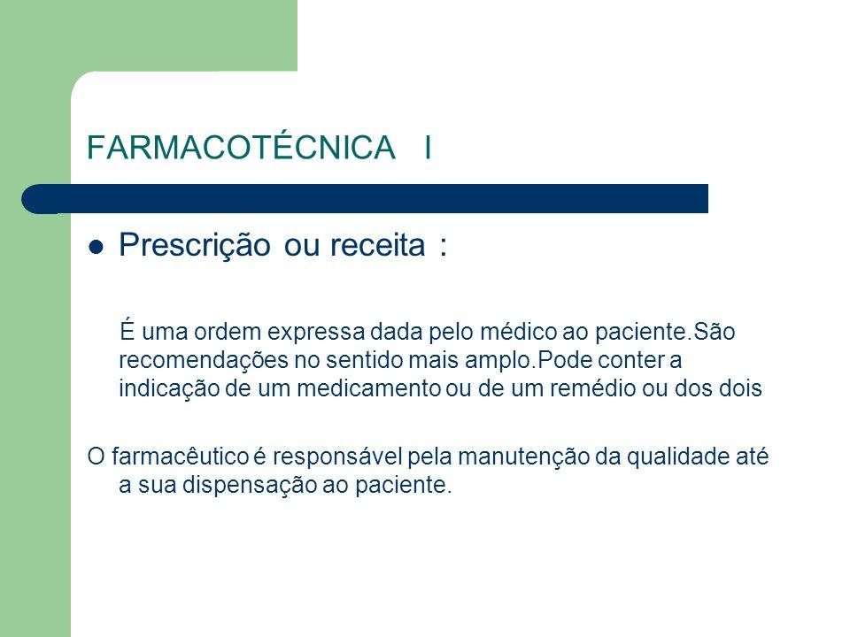FARMACOTÉCNICA I Prescrição ou receita : É uma ordem expressa dada pelo médico ao paciente.São recomendações no sentido mais amplo.Pode conter a indic