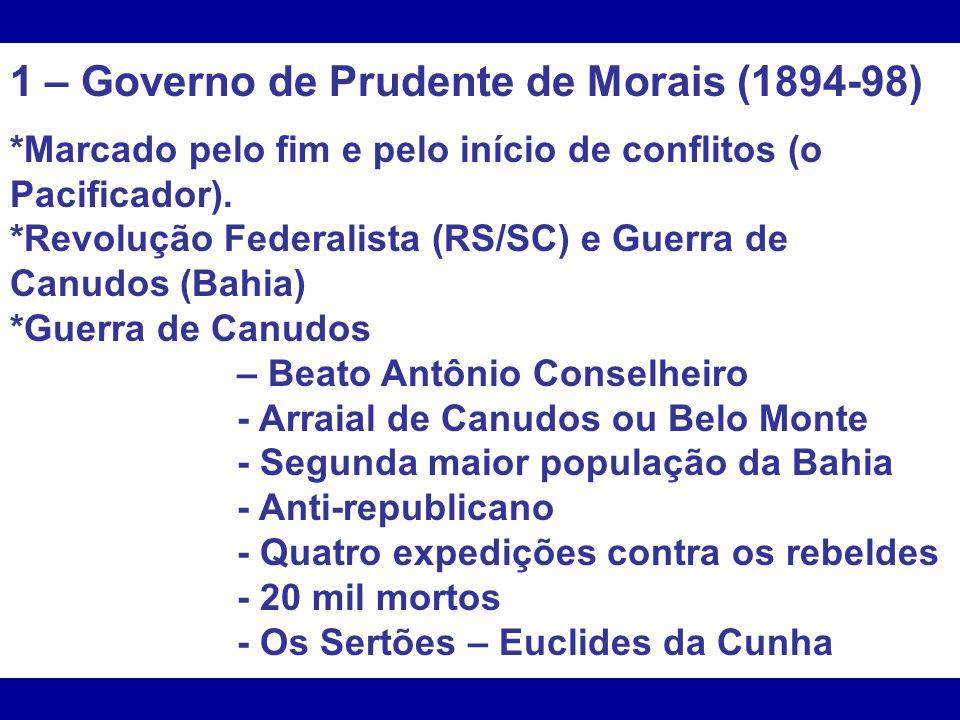 1 – Governo de Prudente de Morais (1894-98) *Marcado pelo fim e pelo início de conflitos (o Pacificador). *Revolução Federalista (RS/SC) e Guerra de C