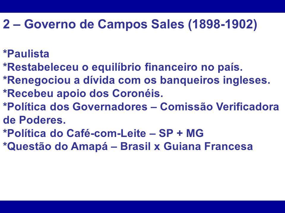 2 – Governo de Campos Sales (1898-1902) *Paulista *Restabeleceu o equilíbrio financeiro no país. *Renegociou a dívida com os banqueiros ingleses. *Rec