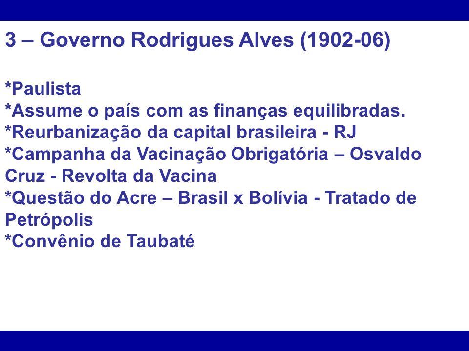 3 – Governo Rodrigues Alves (1902-06) *Paulista *Assume o país com as finanças equilibradas. *Reurbanização da capital brasileira - RJ *Campanha da Va