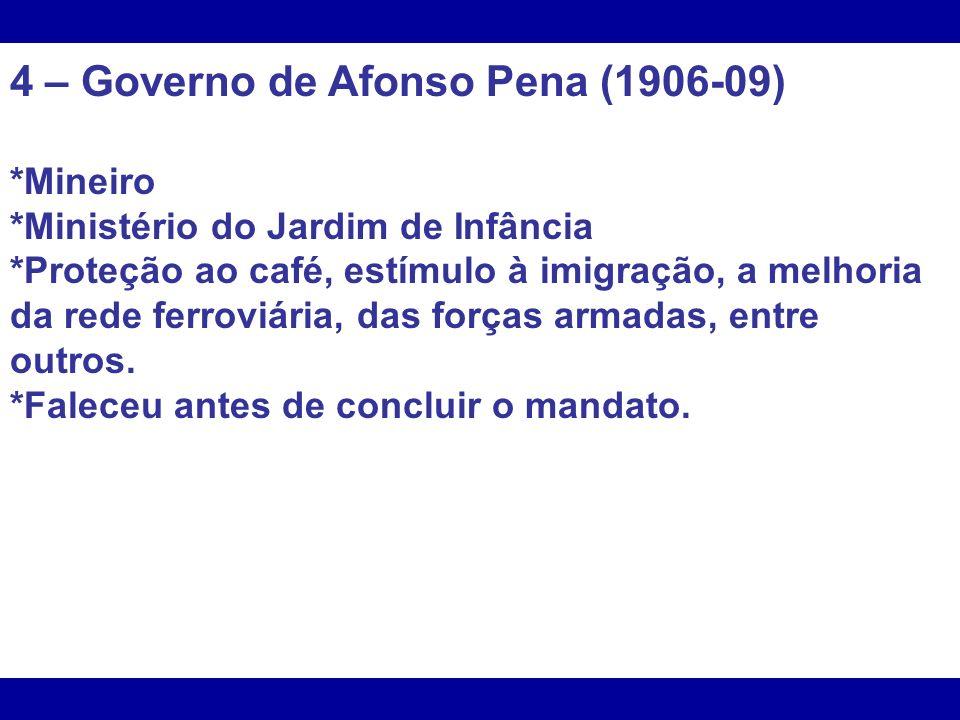 4 – Governo de Afonso Pena (1906-09) *Mineiro *Ministério do Jardim de Infância *Proteção ao café, estímulo à imigração, a melhoria da rede ferroviári
