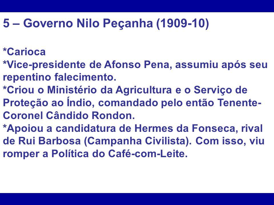 5 – Governo Nilo Peçanha (1909-10) *Carioca *Vice-presidente de Afonso Pena, assumiu após seu repentino falecimento. *Criou o Ministério da Agricultur