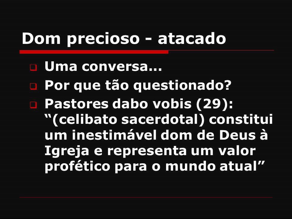 Dom precioso - atacado Uma conversa... Por que tão questionado? Pastores dabo vobis (29): (celibato sacerdotal) constitui um inestimável dom de Deus à