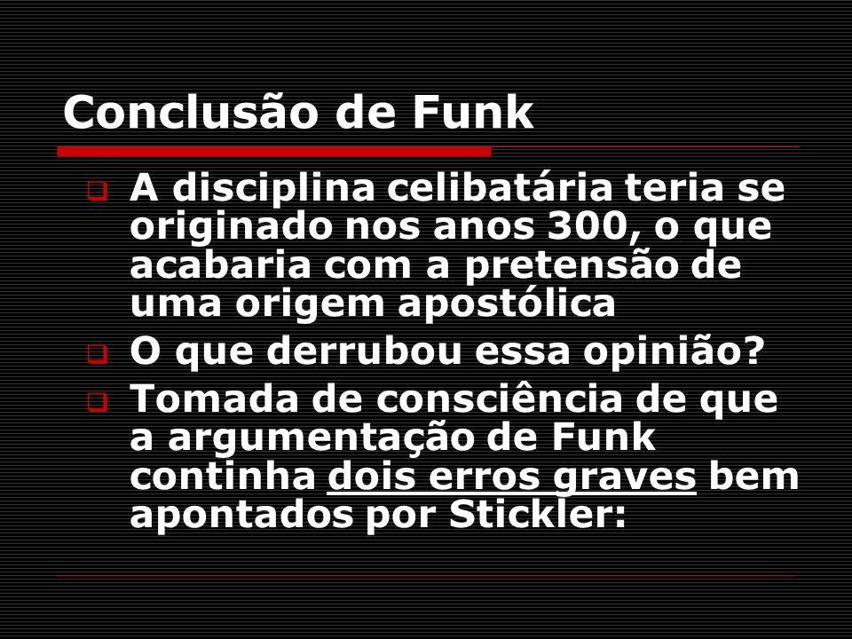 Conclusão de Funk A disciplina celibatária teria se originado nos anos 300, o que acabaria com a pretensão de uma origem apostólica O que derrubou ess