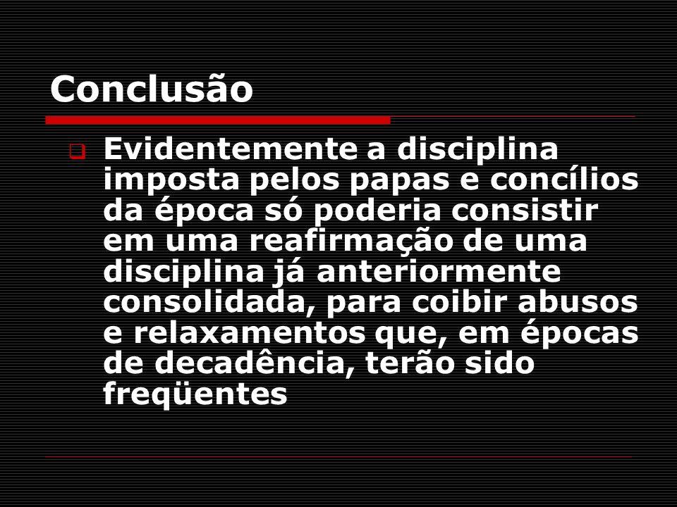 Conclusão Evidentemente a disciplina imposta pelos papas e concílios da época só poderia consistir em uma reafirmação de uma disciplina já anteriormen