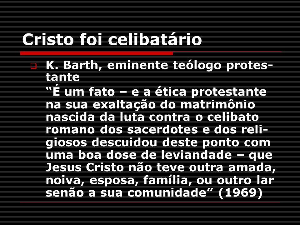 Cristo foi celibatário K. Barth, eminente teólogo protes- tante É um fato – e a ética protestante na sua exaltação do matrimônio nascida da luta contr