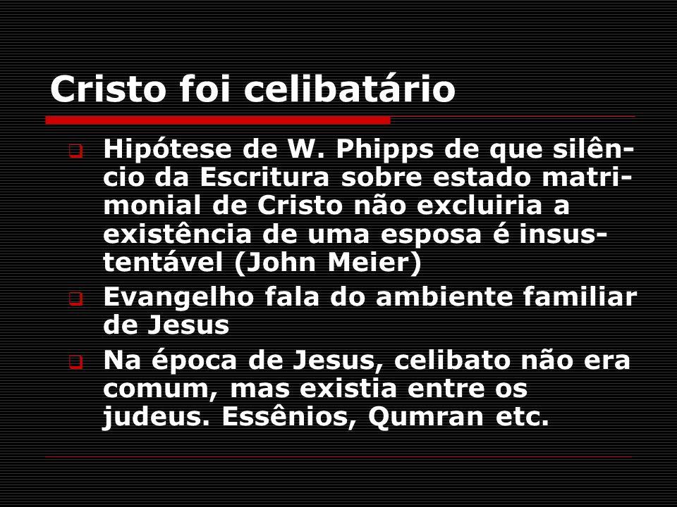 Cristo foi celibatário Hipótese de W. Phipps de que silên- cio da Escritura sobre estado matri- monial de Cristo não excluiria a existência de uma esp