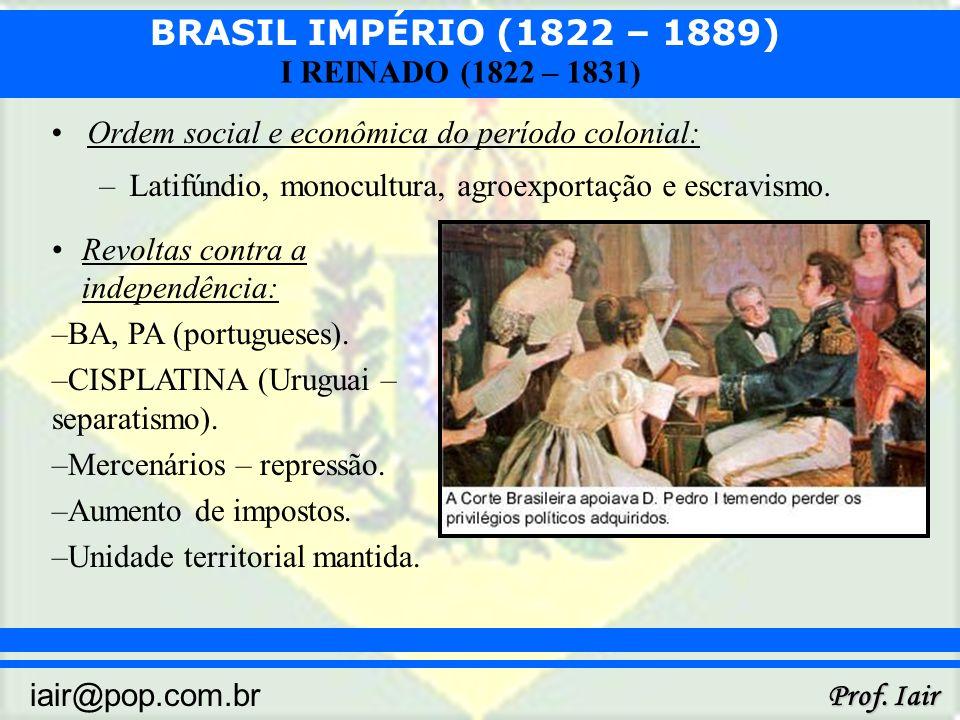 BRASIL IMPÉRIO (1822 – 1889) Prof. Iair iair@pop.com.br I REINADO (1822 – 1831) Ordem social e econômica do período colonial: –Latifúndio, monocultura