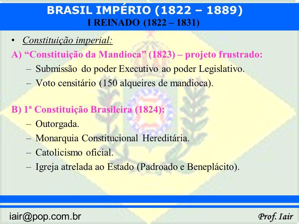 BRASIL IMPÉRIO (1822 – 1889) Prof. Iair iair@pop.com.br I REINADO (1822 – 1831) Constituição imperial: A) Constituição da Mandioca (1823) – projeto fr