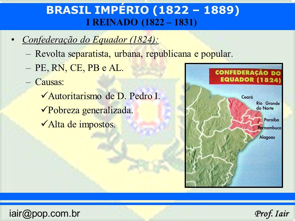 BRASIL IMPÉRIO (1822 – 1889) Prof. Iair iair@pop.com.br I REINADO (1822 – 1831) Confederação do Equador (1824): –Revolta separatista, urbana, republic