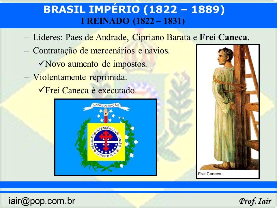 BRASIL IMPÉRIO (1822 – 1889) Prof. Iair iair@pop.com.br I REINADO (1822 – 1831) –Líderes: Paes de Andrade, Cipriano Barata e Frei Caneca. –Contratação