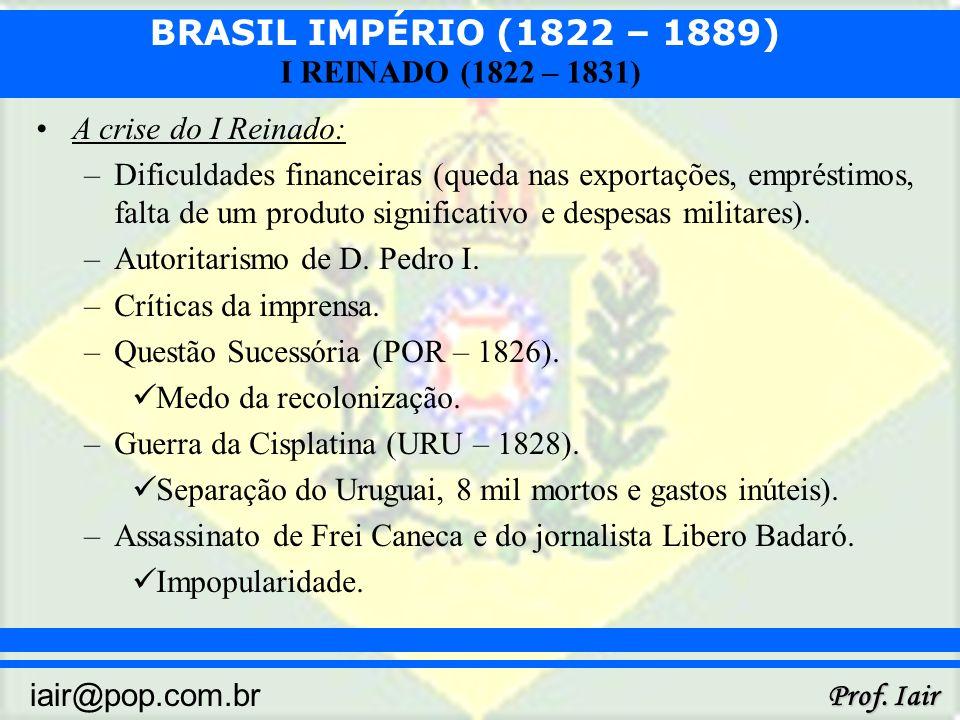 BRASIL IMPÉRIO (1822 – 1889) Prof. Iair iair@pop.com.br I REINADO (1822 – 1831) A crise do I Reinado: –Dificuldades financeiras (queda nas exportações