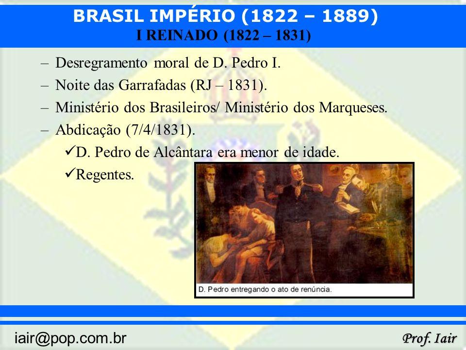 BRASIL IMPÉRIO (1822 – 1889) Prof. Iair iair@pop.com.br I REINADO (1822 – 1831) –Desregramento moral de D. Pedro I. –Noite das Garrafadas (RJ – 1831).