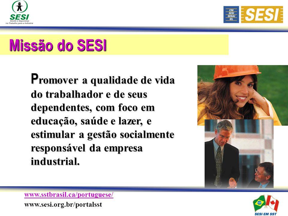 www.sstbrasil.ca/portuguese/ www.sesi.org.br/portalsst Missão do SESI P romover a qualidade de vida do trabalhador e de seus dependentes, com foco em educação, saúde e lazer, e estimular a gestão socialmente responsável da empresa industrial.