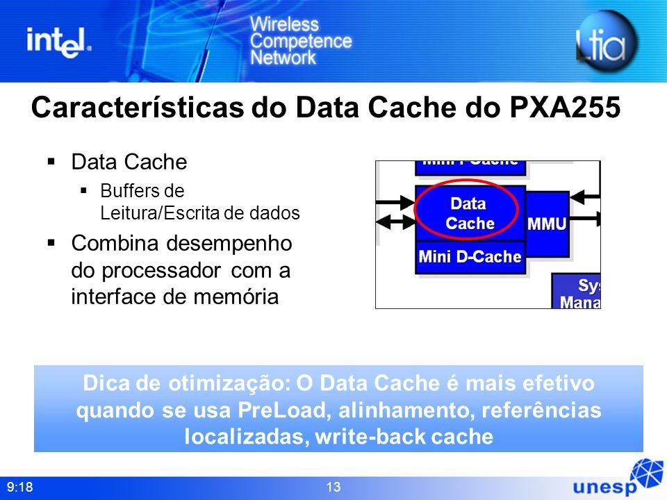 9:18 13 Características do Data Cache do PXA255 Data Cache Buffers de Leitura/Escrita de dados Combina desempenho do processador com a interface de me